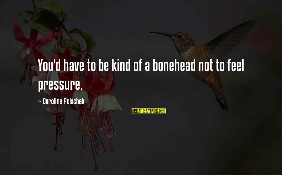 Bonehead Sayings By Caroline Polachek: You'd have to be kind of a bonehead not to feel pressure.