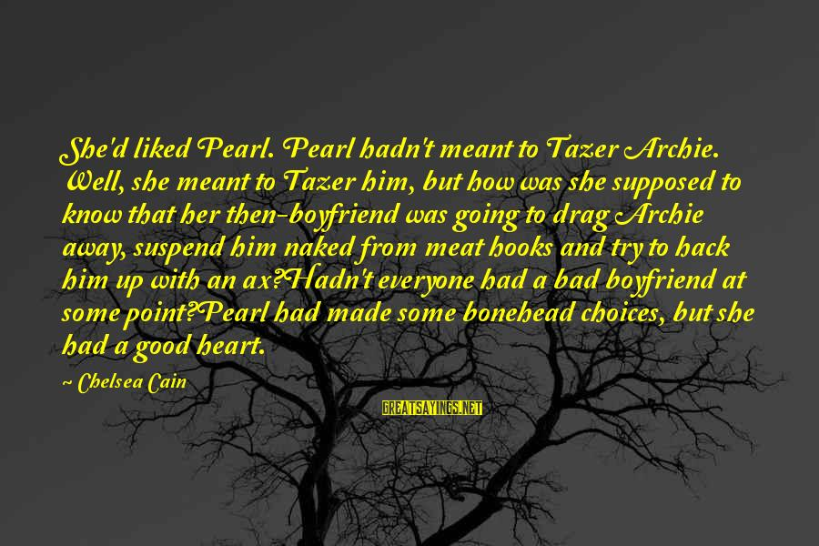 Bonehead Sayings By Chelsea Cain: She'd liked Pearl. Pearl hadn't meant to Tazer Archie. Well, she meant to Tazer him,