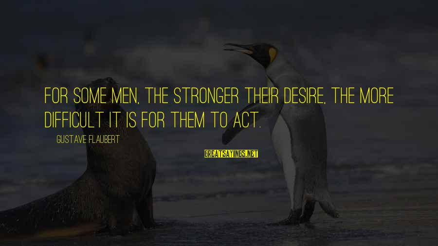 Bonehead Sayings By Gustave Flaubert: For some men, the stronger their desire, the more difficult it is for them to