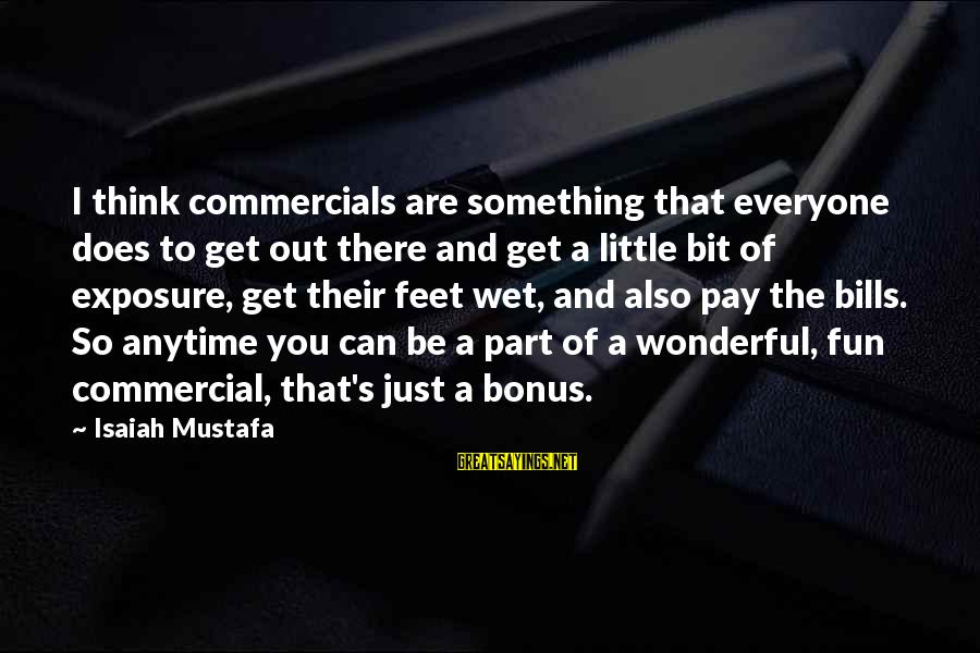 Bonus Pay Sayings By Isaiah Mustafa: I think commercials are something that everyone does to get out there and get a