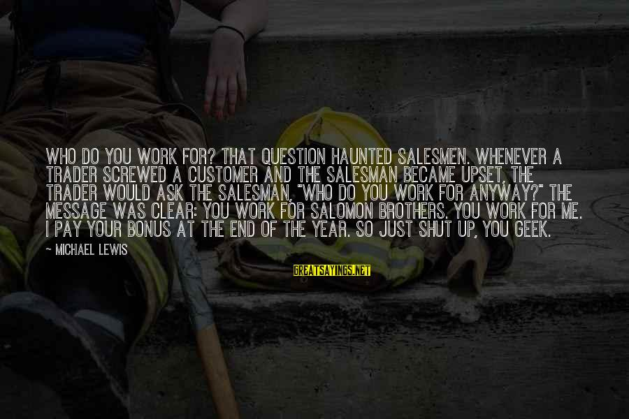 Bonus Pay Sayings By Michael Lewis: Who do you work for? That question haunted salesmen. Whenever a trader screwed a customer