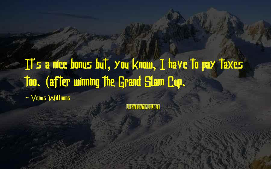 Bonus Pay Sayings By Venus Williams: It's a nice bonus but, you know, I have to pay taxes too. (after winning