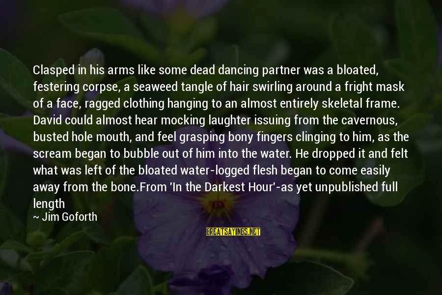 Bony Sayings By Jim Goforth: Clasped in his arms like some dead dancing partner was a bloated, festering corpse, a