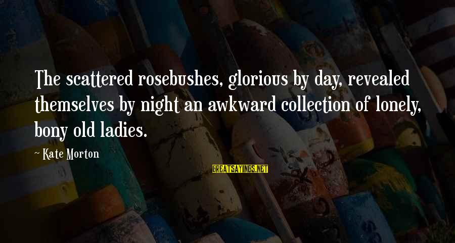Bony Sayings By Kate Morton: The scattered rosebushes, glorious by day, revealed themselves by night an awkward collection of lonely,