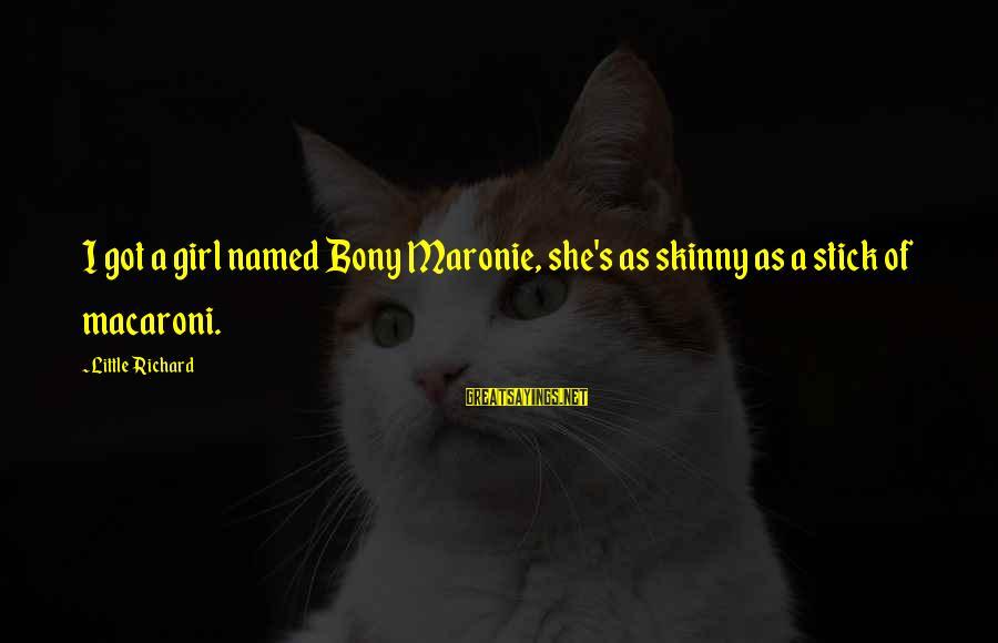 Bony Sayings By Little Richard: I got a girl named Bony Maronie, she's as skinny as a stick of macaroni.