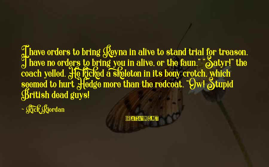 Bony Sayings By Rick Riordan: I have orders to bring Reyna in alive to stand trial for treason. I have