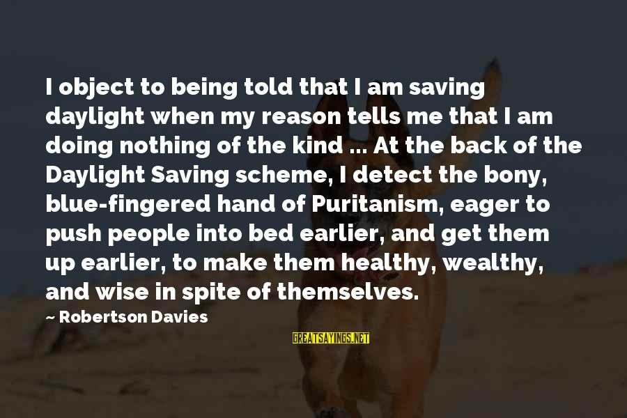Bony Sayings By Robertson Davies: I object to being told that I am saving daylight when my reason tells me