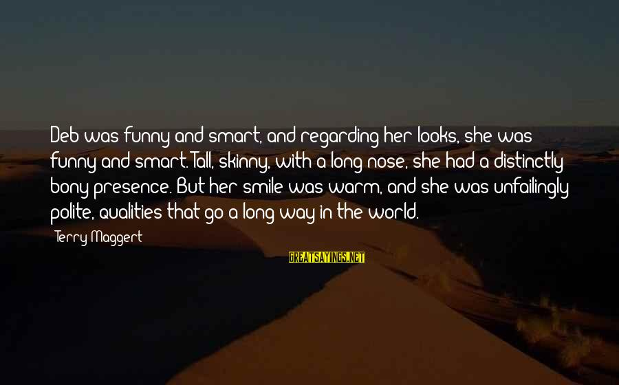 Bony Sayings By Terry Maggert: Deb was funny and smart, and regarding her looks, she was funny and smart. Tall,