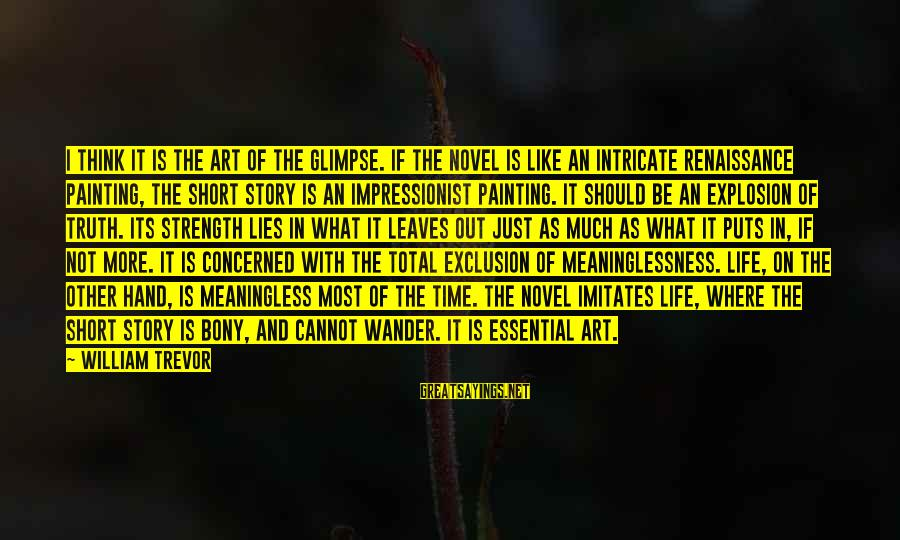 Bony Sayings By William Trevor: I think it is the art of the glimpse. If the novel is like an