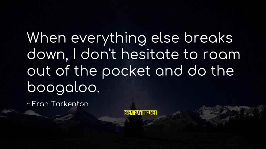 Boogaloo Sayings By Fran Tarkenton: When everything else breaks down, I don't hesitate to roam out of the pocket and