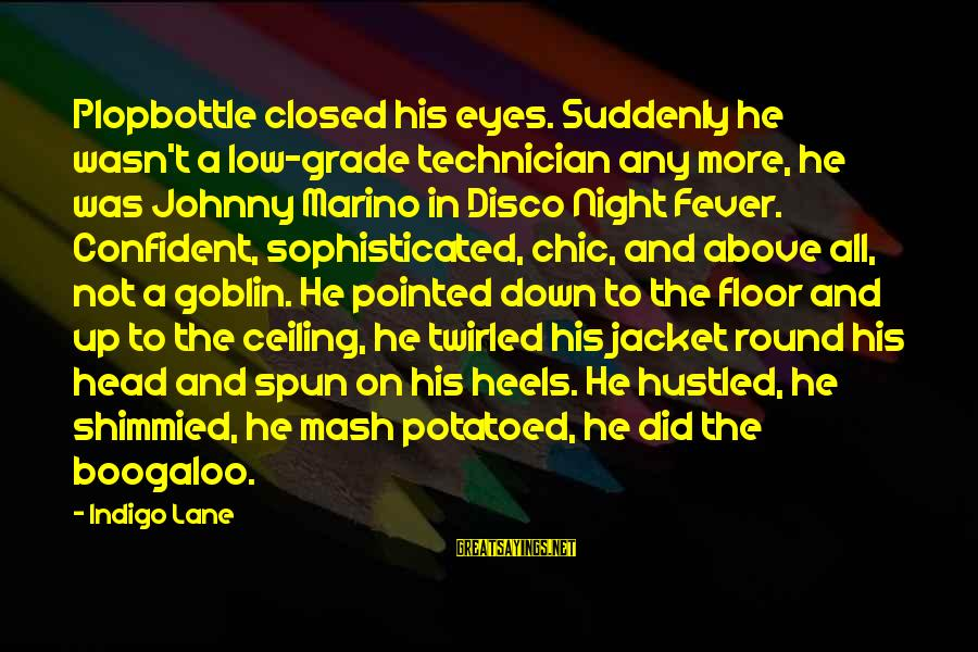Boogaloo Sayings By Indigo Lane: Plopbottle closed his eyes. Suddenly he wasn't a low-grade technician any more, he was Johnny