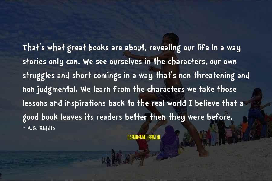 Book Readers Sayings By A.G. Riddle: That's what great books are about, revealing our life in a way stories only can.