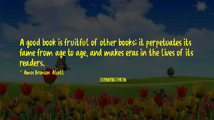 Book Readers Sayings By Amos Bronson Alcott: A good book is fruitful of other books; it perpetuates its fame from age to