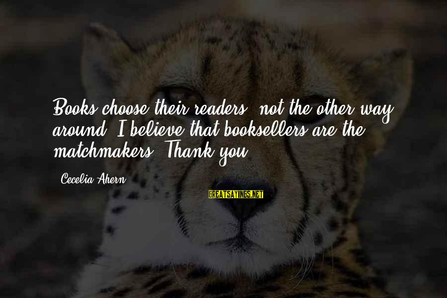 Book Readers Sayings By Cecelia Ahern: Books choose their readers, not the other way around. I believe that booksellers are the