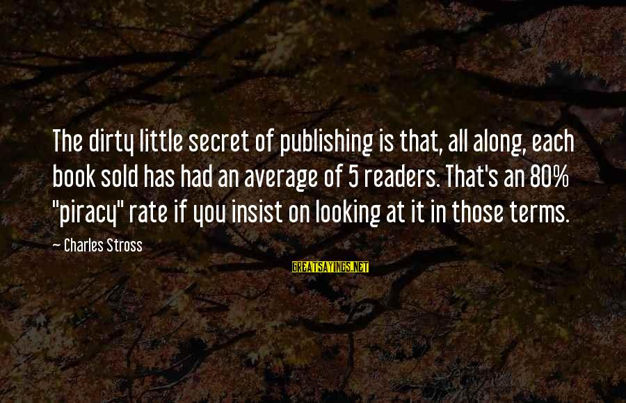 Book Readers Sayings By Charles Stross: The dirty little secret of publishing is that, all along, each book sold has had