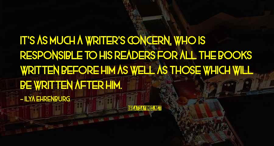 Book Readers Sayings By Ilya Ehrenburg: It's as much a writer's concern, who is responsible to his readers for all the