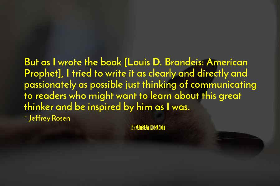 Book Readers Sayings By Jeffrey Rosen: But as I wrote the book [Louis D. Brandeis: American Prophet], I tried to write