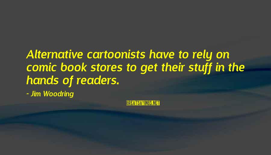 Book Readers Sayings By Jim Woodring: Alternative cartoonists have to rely on comic book stores to get their stuff in the