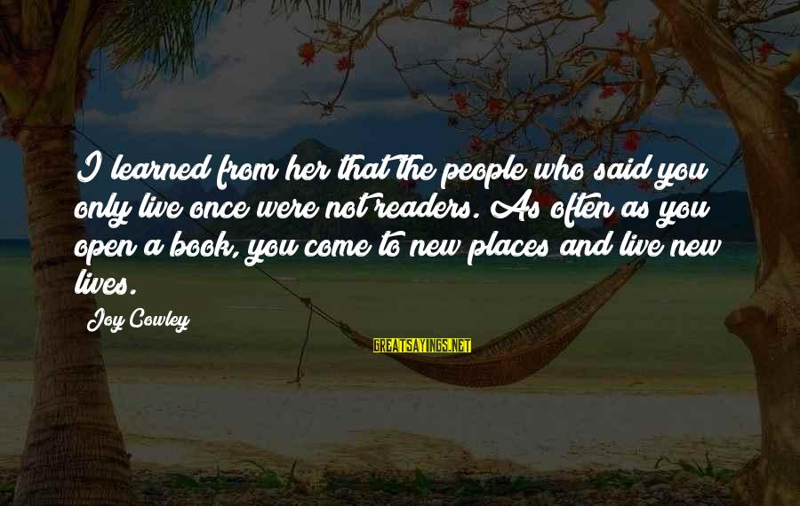 Book Readers Sayings By Joy Cowley: I learned from her that the people who said you only live once were not