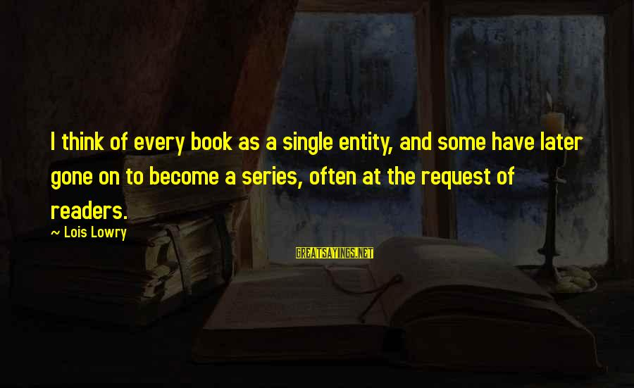 Book Readers Sayings By Lois Lowry: I think of every book as a single entity, and some have later gone on