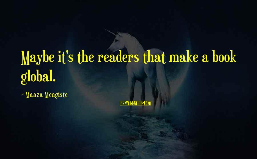 Book Readers Sayings By Maaza Mengiste: Maybe it's the readers that make a book global.