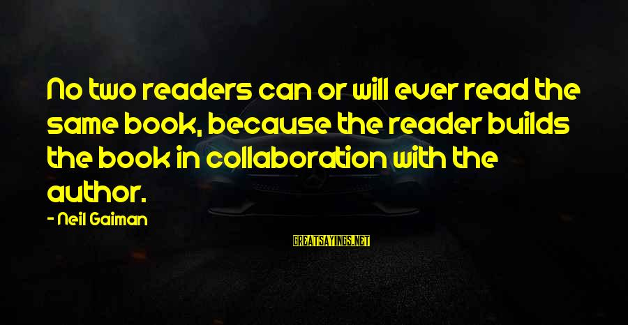 Book Readers Sayings By Neil Gaiman: No two readers can or will ever read the same book, because the reader builds