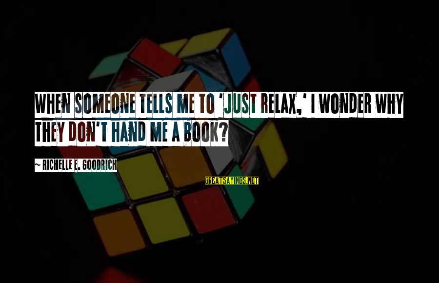 Book Readers Sayings By Richelle E. Goodrich: When someone tells me to 'just relax,' I wonder why they don't hand me a