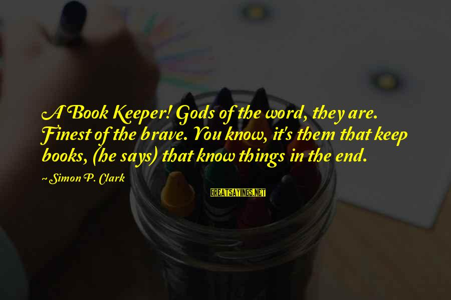 Book Readers Sayings By Simon P. Clark: A Book Keeper! Gods of the word, they are. Finest of the brave. You know,