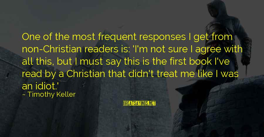 Book Readers Sayings By Timothy Keller: One of the most frequent responses I get from non-Christian readers is: 'I'm not sure