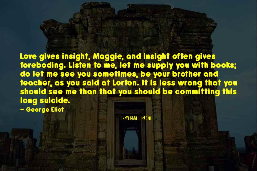 Bookish Love Sayings By George Eliot: Love gives insight, Maggie, and insight often gives foreboding. Listen to me, let me supply