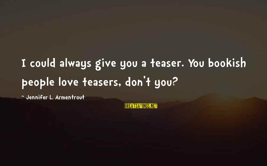 Bookish Love Sayings By Jennifer L. Armentrout: I could always give you a teaser. You bookish people love teasers, don't you?