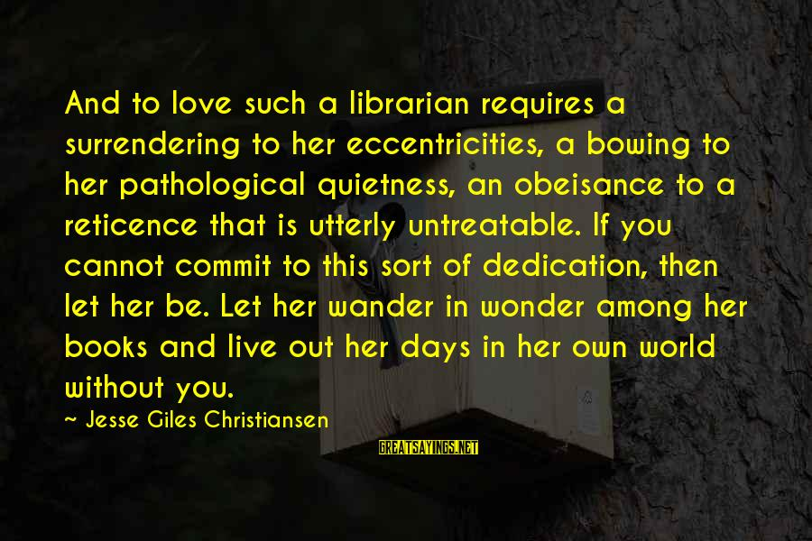 Bookish Love Sayings By Jesse Giles Christiansen: And to love such a librarian requires a surrendering to her eccentricities, a bowing to