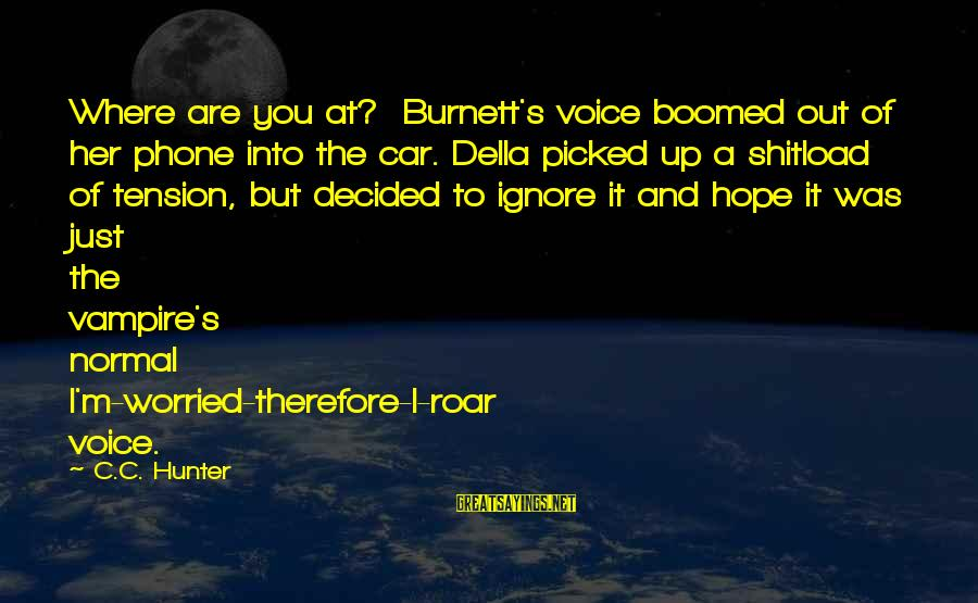Boomed Sayings By C.C. Hunter: Where are you at? Burnett's voice boomed out of her phone into the car. Della
