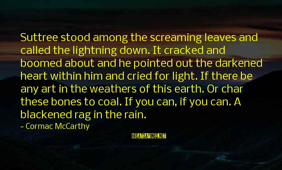 Boomed Sayings By Cormac McCarthy: Suttree stood among the screaming leaves and called the lightning down. It cracked and boomed