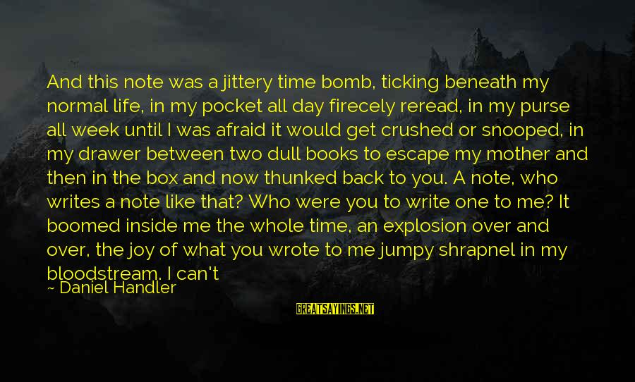 Boomed Sayings By Daniel Handler: And this note was a jittery time bomb, ticking beneath my normal life, in my