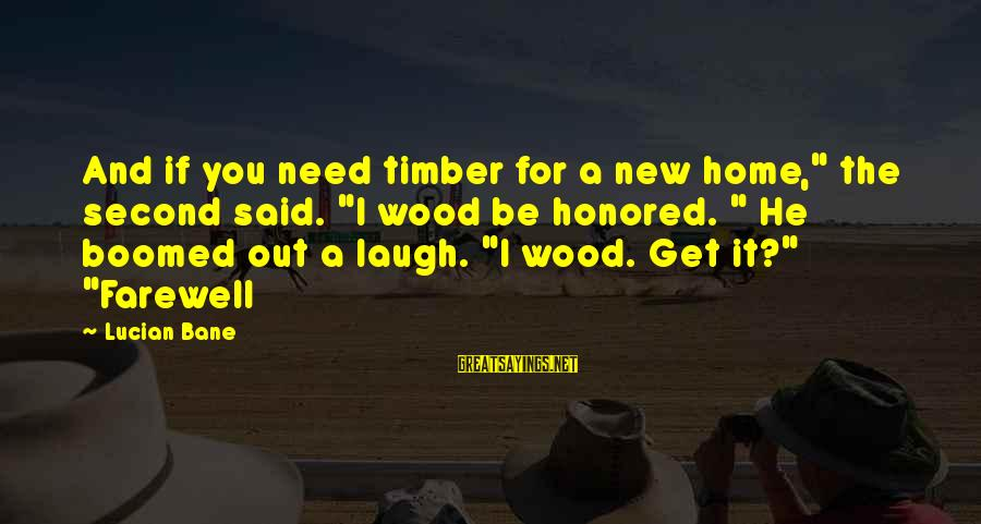 "Boomed Sayings By Lucian Bane: And if you need timber for a new home,"" the second said. ""I wood be"