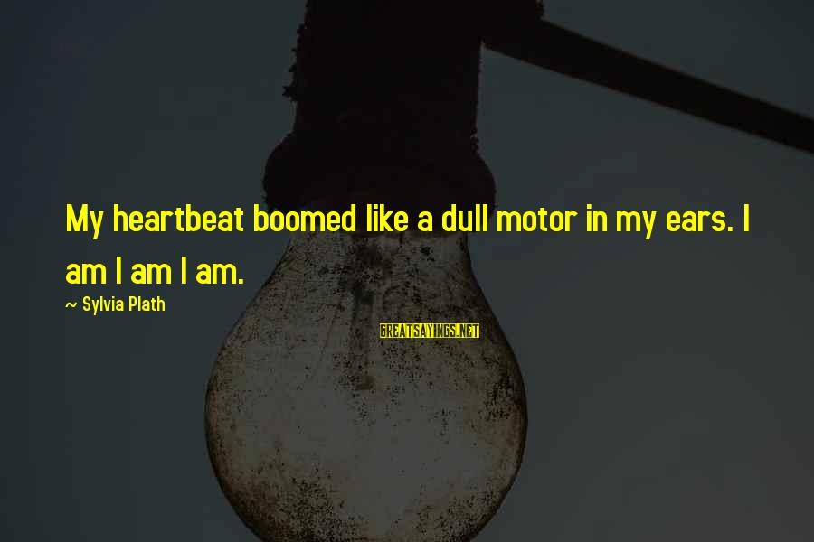 Boomed Sayings By Sylvia Plath: My heartbeat boomed like a dull motor in my ears. I am I am I