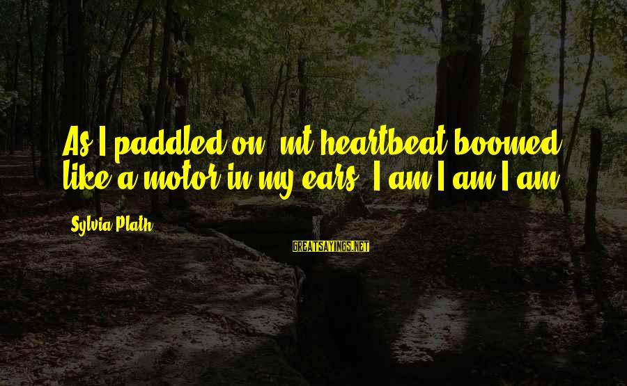 Boomed Sayings By Sylvia Plath: As I paddled on, mt heartbeat boomed like a motor in my ears. I am