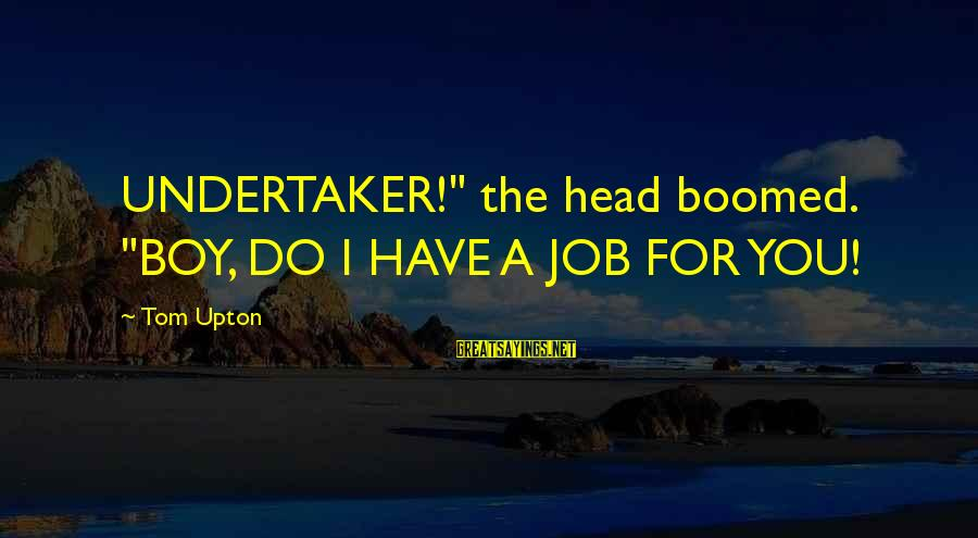 "Boomed Sayings By Tom Upton: UNDERTAKER!"" the head boomed. ""BOY, DO I HAVE A JOB FOR YOU!"