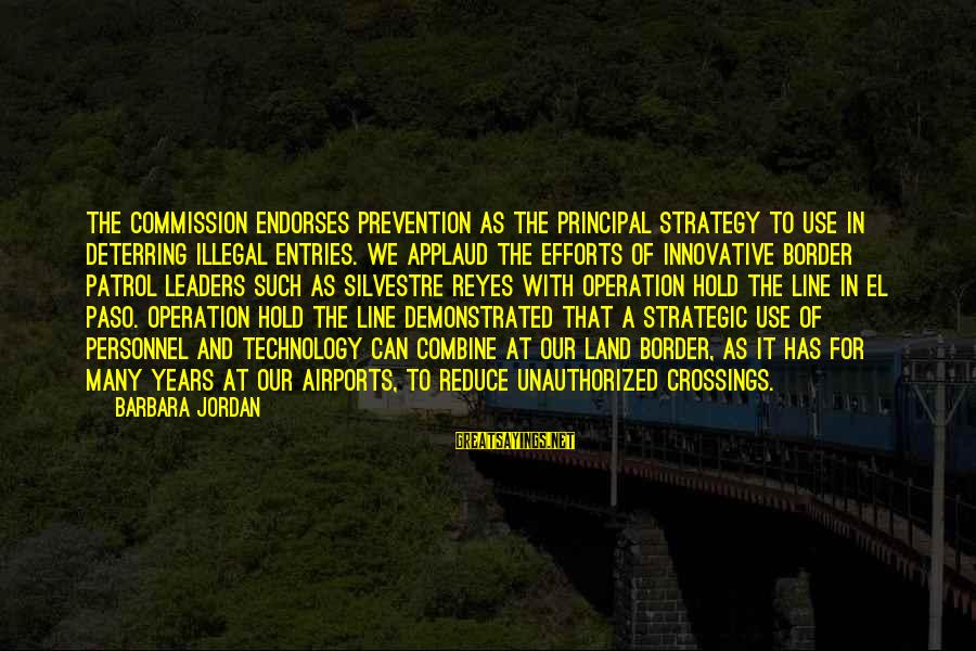 Border Patrol Sayings By Barbara Jordan: The Commission endorses prevention as the principal strategy to use in deterring illegal entries. We