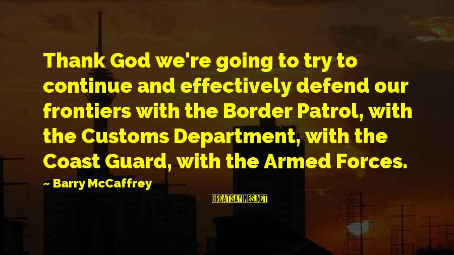 Border Patrol Sayings By Barry McCaffrey: Thank God we're going to try to continue and effectively defend our frontiers with the