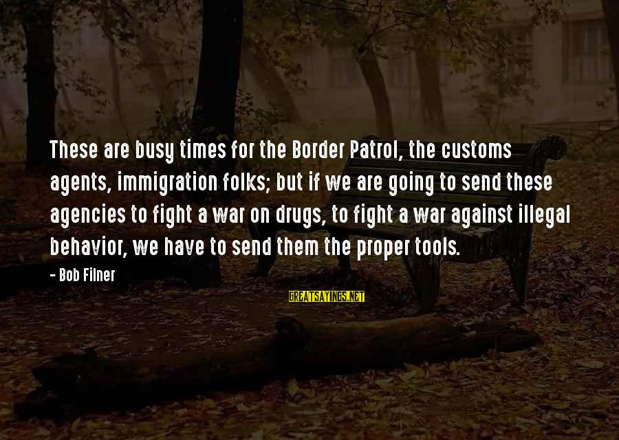 Border Patrol Sayings By Bob Filner: These are busy times for the Border Patrol, the customs agents, immigration folks; but if