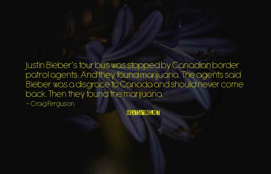 Border Patrol Sayings By Craig Ferguson: Justin Bieber's tour bus was stopped by Canadian border patrol agents. And they found marijuana.