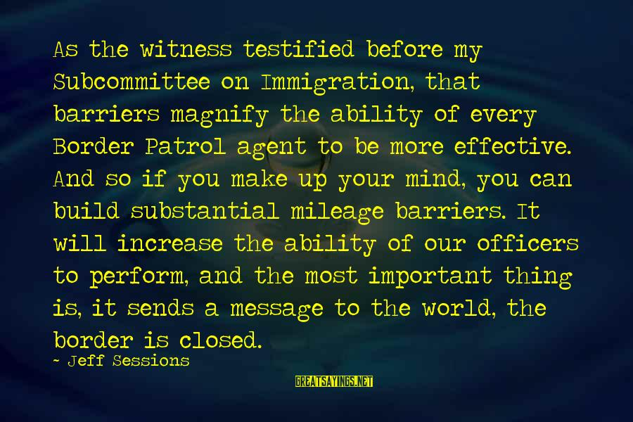 Border Patrol Sayings By Jeff Sessions: As the witness testified before my Subcommittee on Immigration, that barriers magnify the ability of
