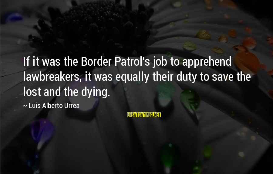Border Patrol Sayings By Luis Alberto Urrea: If it was the Border Patrol's job to apprehend lawbreakers, it was equally their duty