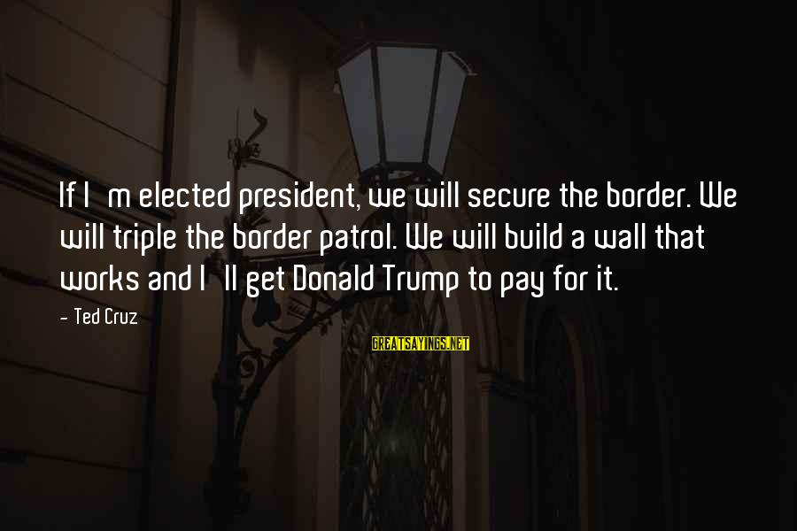 Border Patrol Sayings By Ted Cruz: If I'm elected president, we will secure the border. We will triple the border patrol.
