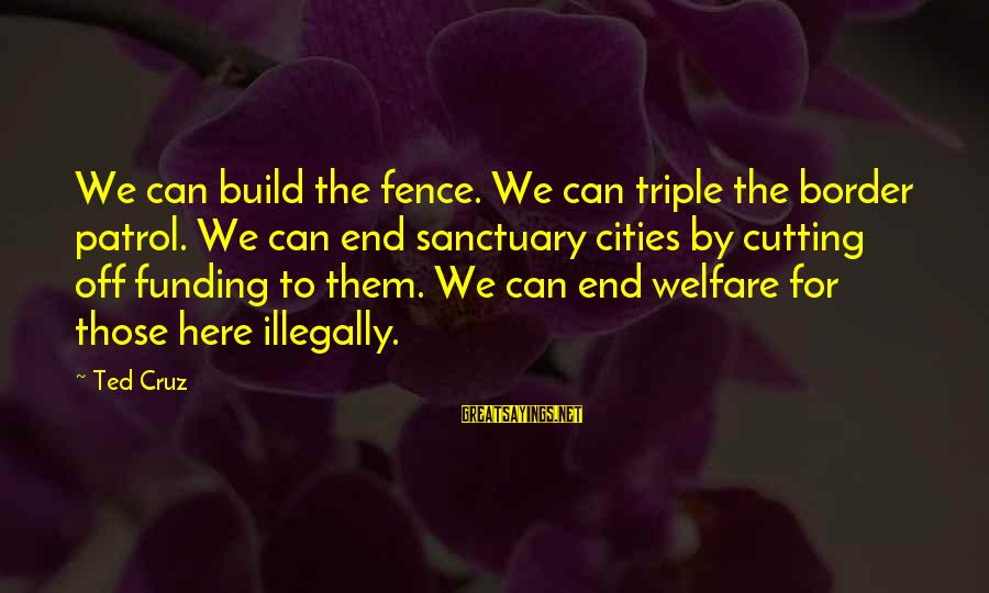 Border Patrol Sayings By Ted Cruz: We can build the fence. We can triple the border patrol. We can end sanctuary
