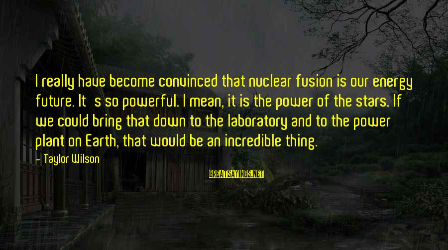 Bored Redneck Sayings By Taylor Wilson: I really have become convinced that nuclear fusion is our energy future. It's so powerful.