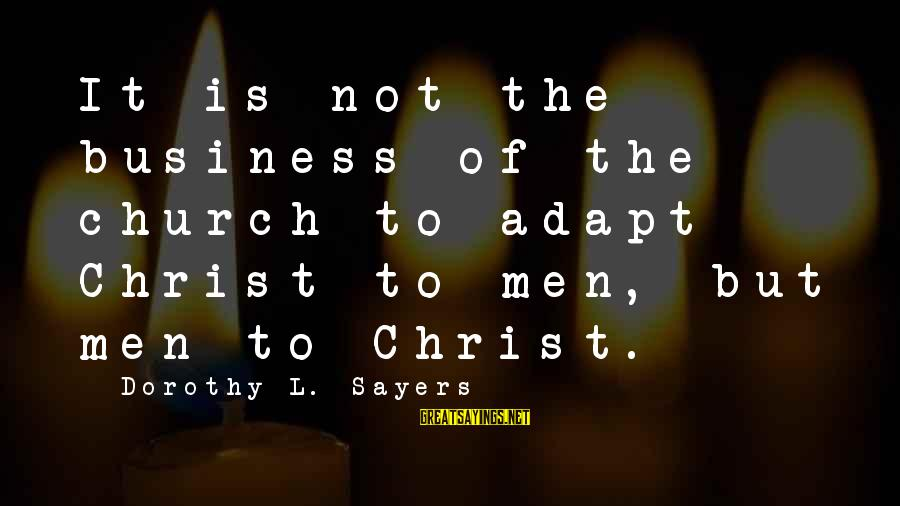 Boredomes Sayings By Dorothy L. Sayers: It is not the business of the church to adapt Christ to men, but men