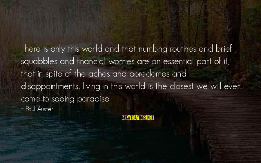 Boredomes Sayings By Paul Auster: There is only this world and that numbing routines and brief squabbles and financial worries